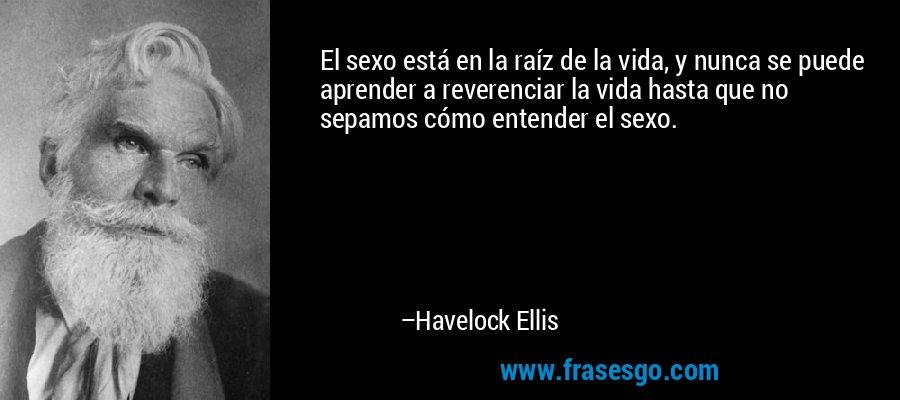 El sexo está en la raíz de la vida, y nunca se puede aprender a reverenciar la vida hasta que no sepamos cómo entender el sexo. – Havelock Ellis