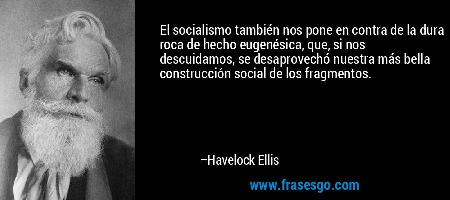 El socialismo también nos pone en contra de la dura roca de hecho eugenésica, que, si nos descuidamos, se desaprovechó nuestra más bella construcción social de los fragmentos. – Havelock Ellis