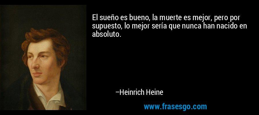 El sueño es bueno, la muerte es mejor, pero por supuesto, lo mejor sería que nunca han nacido en absoluto. – Heinrich Heine