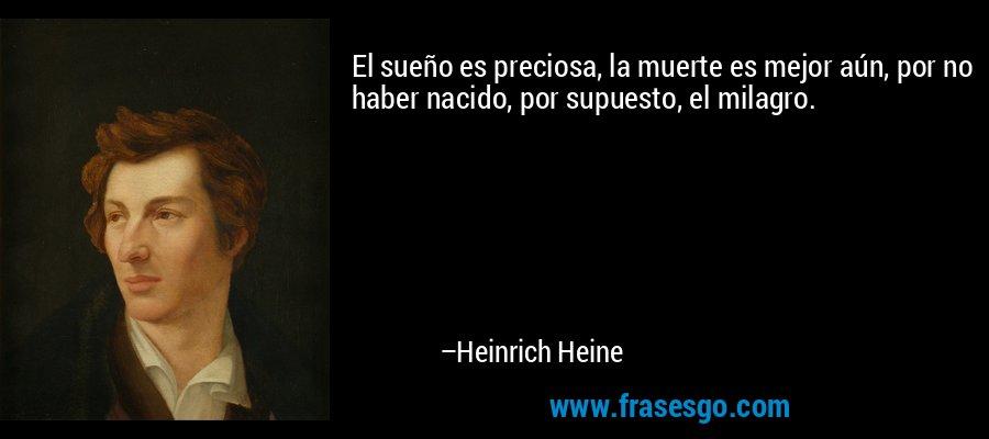 El sueño es preciosa, la muerte es mejor aún, por no haber nacido, por supuesto, el milagro. – Heinrich Heine