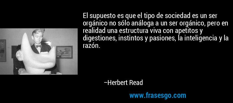 El supuesto es que el tipo de sociedad es un ser orgánico no sólo análoga a un ser orgánico, pero en realidad una estructura viva con apetitos y digestiones, instintos y pasiones, la inteligencia y la razón. – Herbert Read