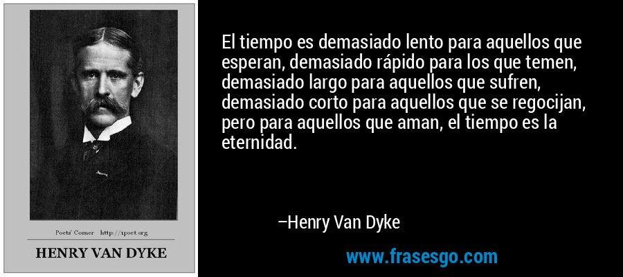 El tiempo es demasiado lento para aquellos que esperan, demasiado rápido para los que temen, demasiado largo para aquellos que sufren, demasiado corto para aquellos que se regocijan, pero para aquellos que aman, el tiempo es la eternidad. – Henry Van Dyke