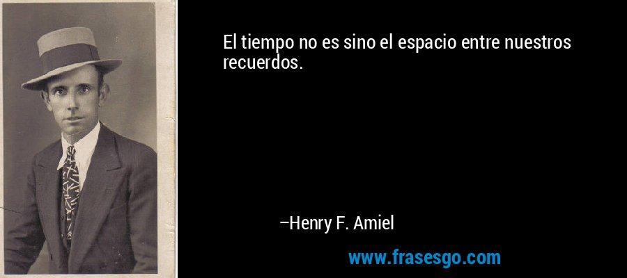 El tiempo no es sino el espacio entre nuestros recuerdos. – Henry F. Amiel