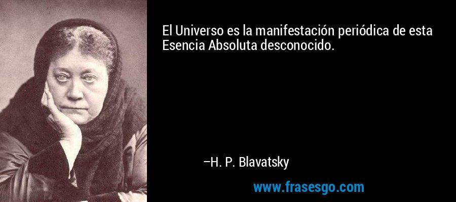 El Universo es la manifestación periódica de esta Esencia Absoluta desconocido. – H. P. Blavatsky