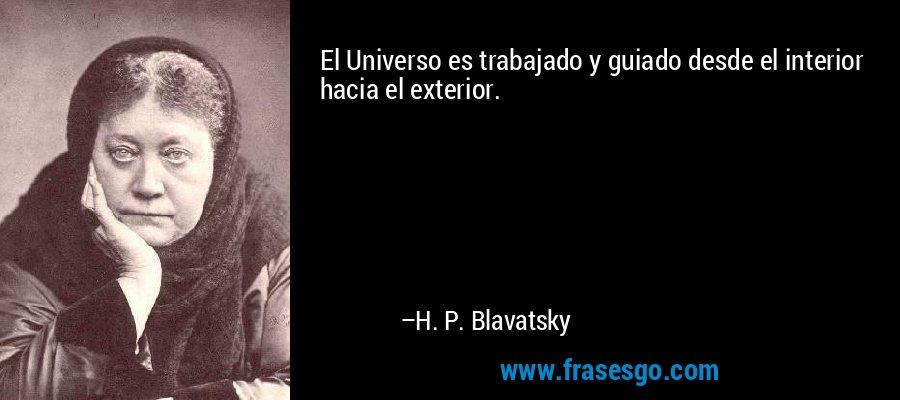 El Universo es trabajado y guiado desde el interior hacia el exterior. – H. P. Blavatsky