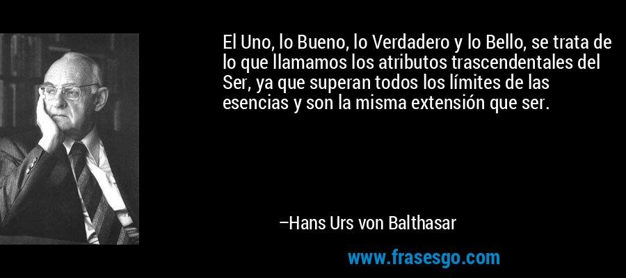 El Uno, lo Bueno, lo Verdadero y lo Bello, se trata de lo que llamamos los atributos trascendentales del Ser, ya que superan todos los límites de las esencias y son la misma extensión que ser. – Hans Urs von Balthasar