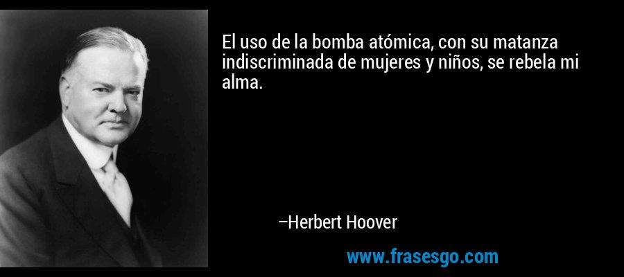 El uso de la bomba atómica, con su matanza indiscriminada de mujeres y niños, se rebela mi alma. – Herbert Hoover