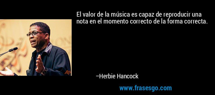 El valor de la música es capaz de reproducir una nota en el momento correcto de la forma correcta. – Herbie Hancock