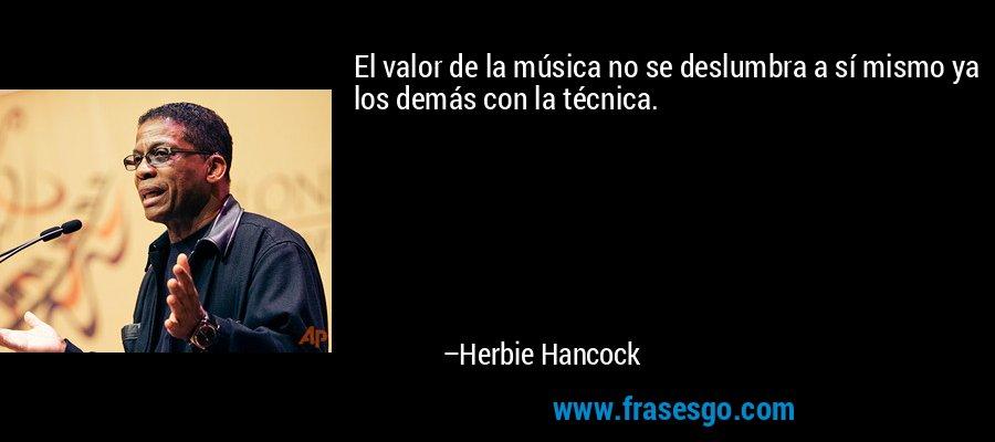 El valor de la música no se deslumbra a sí mismo ya los demás con la técnica. – Herbie Hancock
