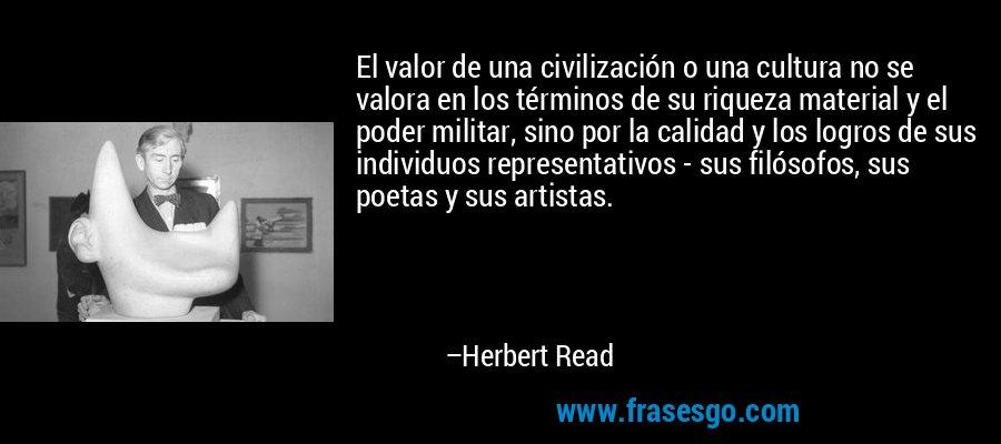 El valor de una civilización o una cultura no se valora en los términos de su riqueza material y el poder militar, sino por la calidad y los logros de sus individuos representativos - sus filósofos, sus poetas y sus artistas. – Herbert Read