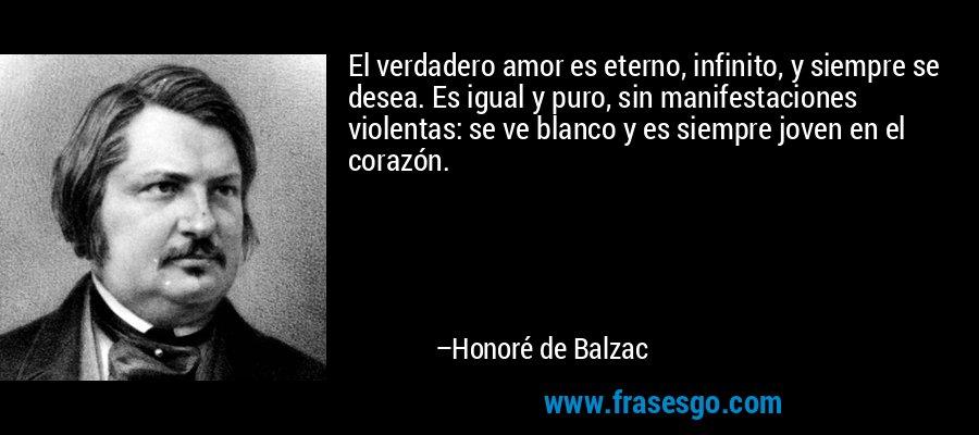El verdadero amor es eterno, infinito, y siempre se desea. Es igual y puro, sin manifestaciones violentas: se ve blanco y es siempre joven en el corazón. – Honoré de Balzac