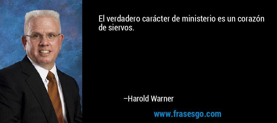 El verdadero carácter de ministerio es un corazón de siervos. – Harold Warner