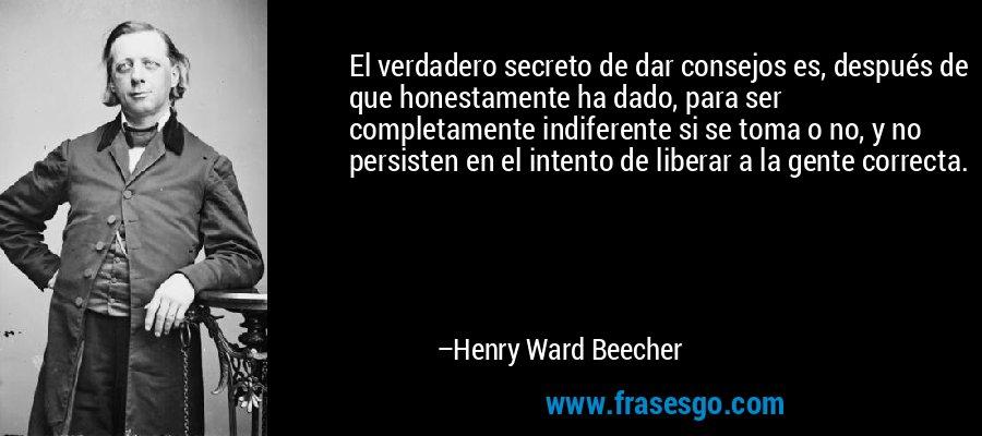 El verdadero secreto de dar consejos es, después de que honestamente ha dado, para ser completamente indiferente si se toma o no, y no persisten en el intento de liberar a la gente correcta. – Henry Ward Beecher