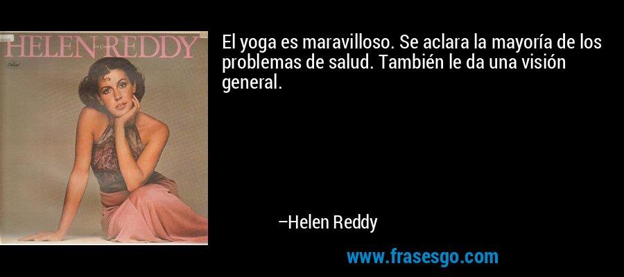 El yoga es maravilloso. Se aclara la mayoría de los problemas de salud. También le da una visión general. – Helen Reddy