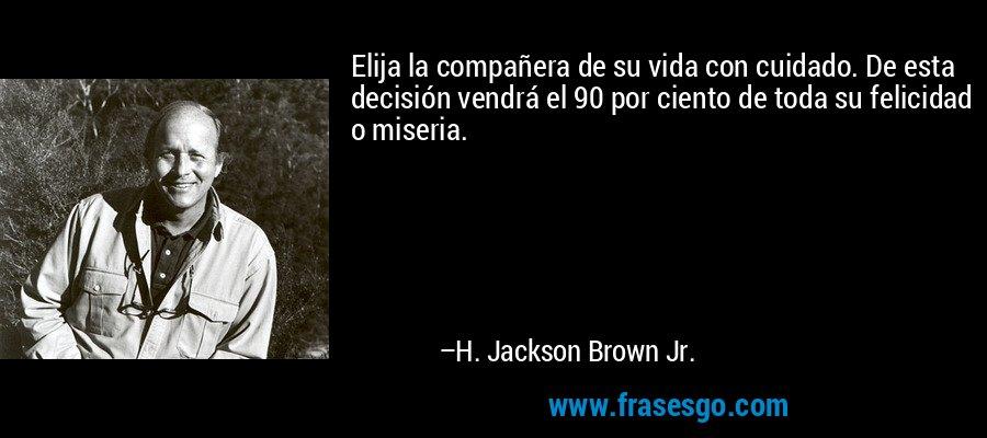 Elija la compañera de su vida con cuidado. De esta decisión vendrá el 90 por ciento de toda su felicidad o miseria. – H. Jackson Brown Jr.