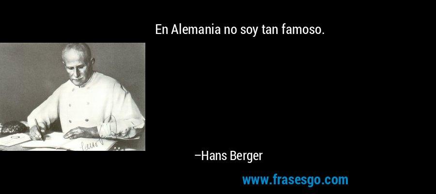 En Alemania no soy tan famoso. – Hans Berger
