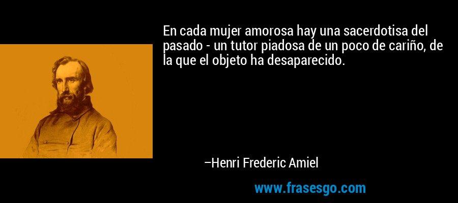 En cada mujer amorosa hay una sacerdotisa del pasado - un tutor piadosa de un poco de cariño, de la que el objeto ha desaparecido. – Henri Frederic Amiel