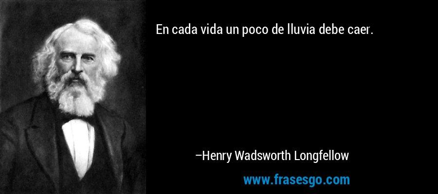 En cada vida un poco de lluvia debe caer. – Henry Wadsworth Longfellow