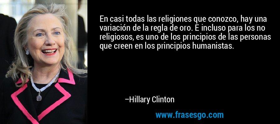 En casi todas las religiones que conozco, hay una variación de la regla de oro. E incluso para los no religiosos, es uno de los principios de las personas que creen en los principios humanistas. – Hillary Clinton