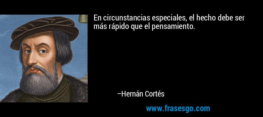 En circunstancias especiales, el hecho debe ser más rápido que el pensamiento. – Hernán Cortés