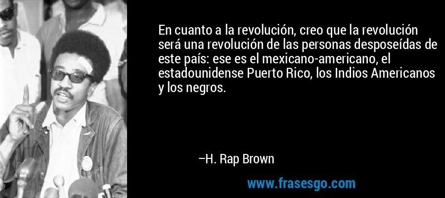 En cuanto a la revolución, creo que la revolución será una revolución de las personas desposeídas de este país: ese es el mexicano-americano, el estadounidense Puerto Rico, los Indios Americanos y los negros. – H. Rap Brown
