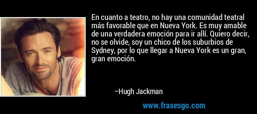 En cuanto a teatro, no hay una comunidad teatral más favorable que en Nueva York. Es muy amable de una verdadera emoción para ir allí. Quiero decir, no se olvide, soy un chico de los suburbios de Sydney, por lo que llegar a Nueva York es un gran, gran emoción. – Hugh Jackman
