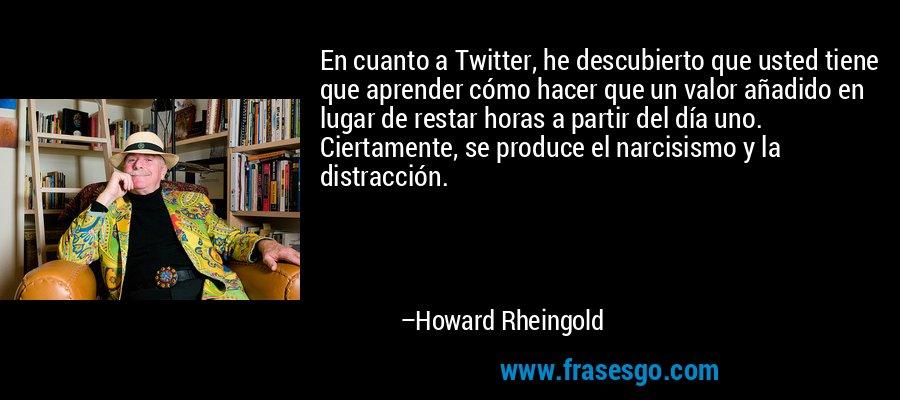 En cuanto a Twitter, he descubierto que usted tiene que aprender cómo hacer que un valor añadido en lugar de restar horas a partir del día uno. Ciertamente, se produce el narcisismo y la distracción. – Howard Rheingold