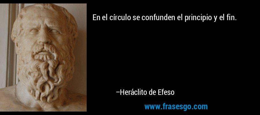 En el círculo se confunden el principio y el fin. – Heráclito de Efeso