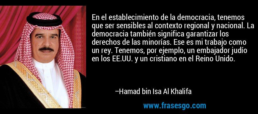 En el establecimiento de la democracia, tenemos que ser sensibles al contexto regional y nacional. La democracia también significa garantizar los derechos de las minorías. Ese es mi trabajo como un rey. Tenemos, por ejemplo, un embajador judío en los EE.UU. y un cristiano en el Reino Unido. – Hamad bin Isa Al Khalifa