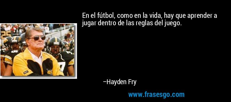 En el fútbol, como en la vida, hay que aprender a jugar dentro de las reglas del juego. – Hayden Fry
