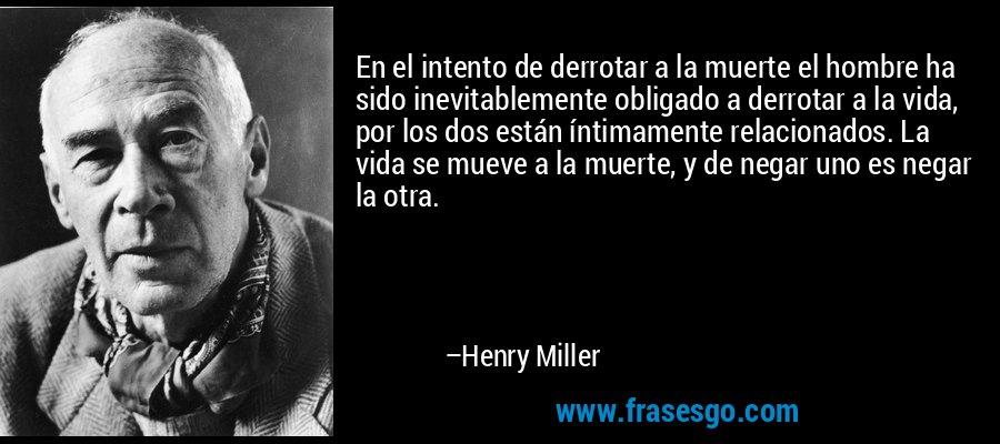 En el intento de derrotar a la muerte el hombre ha sido inevitablemente obligado a derrotar a la vida, por los dos están íntimamente relacionados. La vida se mueve a la muerte, y de negar uno es negar la otra. – Henry Miller