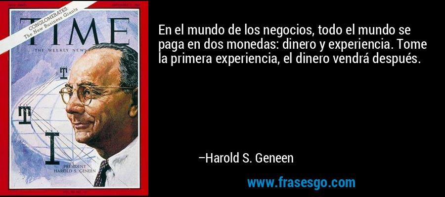 En el mundo de los negocios, todo el mundo se paga en dos monedas: dinero y experiencia. Tome la primera experiencia, el dinero vendrá después. – Harold S. Geneen