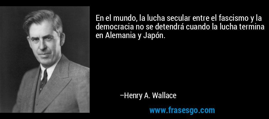En el mundo, la lucha secular entre el fascismo y la democracia no se detendrá cuando la lucha termina en Alemania y Japón. – Henry A. Wallace