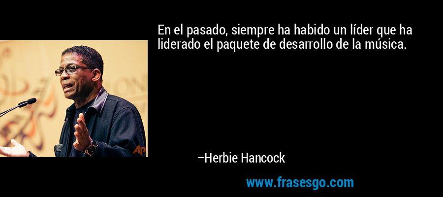 En el pasado, siempre ha habido un líder que ha liderado el paquete de desarrollo de la música. – Herbie Hancock