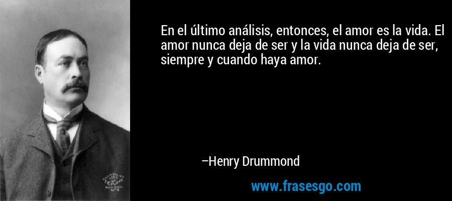 En el último análisis, entonces, el amor es la vida. El amor nunca deja de ser y la vida nunca deja de ser, siempre y cuando haya amor. – Henry Drummond
