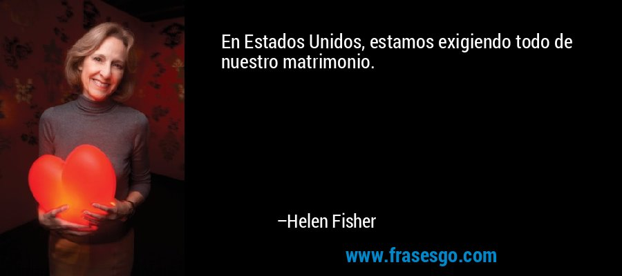 En Estados Unidos, estamos exigiendo todo de nuestro matrimonio. – Helen Fisher