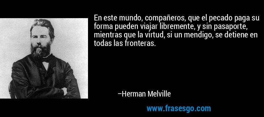 En este mundo, compañeros, que el pecado paga su forma pueden viajar libremente, y sin pasaporte, mientras que la virtud, si un mendigo, se detiene en todas las fronteras. – Herman Melville