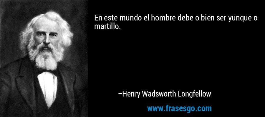En este mundo el hombre debe o bien ser yunque o martillo. – Henry Wadsworth Longfellow