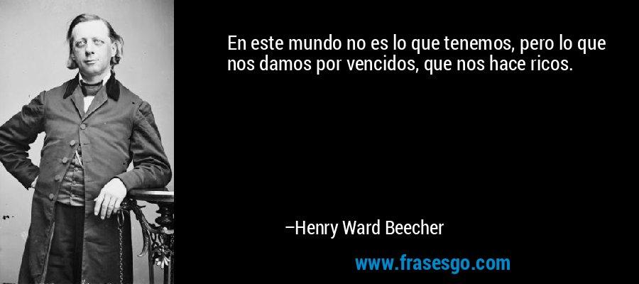 En este mundo no es lo que tenemos, pero lo que nos damos por vencidos, que nos hace ricos. – Henry Ward Beecher