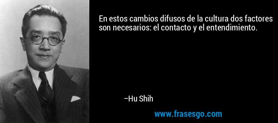 En estos cambios difusos de la cultura dos factores son necesarios: el contacto y el entendimiento. – Hu Shih