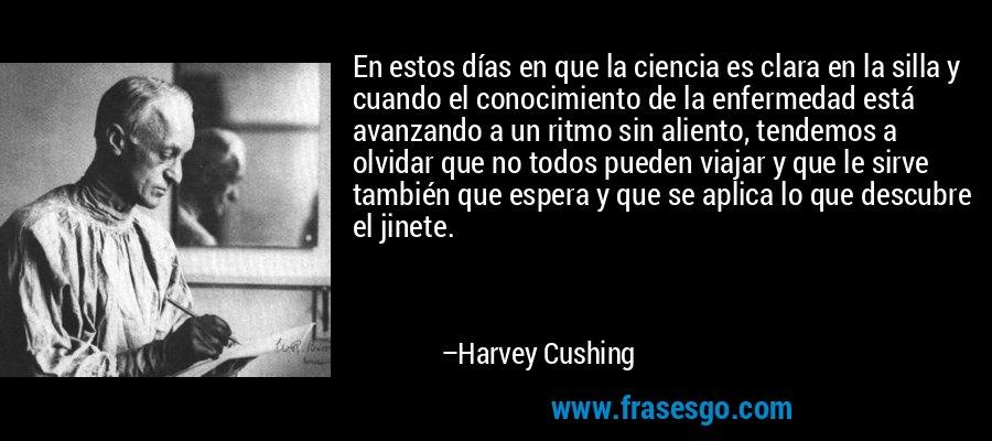 En estos días en que la ciencia es clara en la silla y cuando el conocimiento de la enfermedad está avanzando a un ritmo sin aliento, tendemos a olvidar que no todos pueden viajar y que le sirve también que espera y que se aplica lo que descubre el jinete. – Harvey Cushing