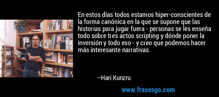 En estos días todos estamos hiper-conscientes de la forma canónica en la que se supone que las historias para jugar fuera - personas se les enseña todo sobre tres actos scripting y dónde poner la inversión y todo eso - y creo que podemos hacer más interesante narrativas. – Hari Kunzru