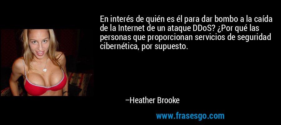 En interés de quién es él para dar bombo a la caída de la Internet de un ataque DDoS? ¿Por qué las personas que proporcionan servicios de seguridad cibernética, por supuesto. – Heather Brooke