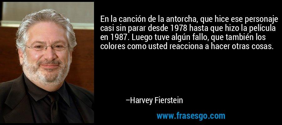 En la canción de la antorcha, que hice ese personaje casi sin parar desde 1978 hasta que hizo la película en 1987. Luego tuve algún fallo, que también los colores como usted reacciona a hacer otras cosas. – Harvey Fierstein