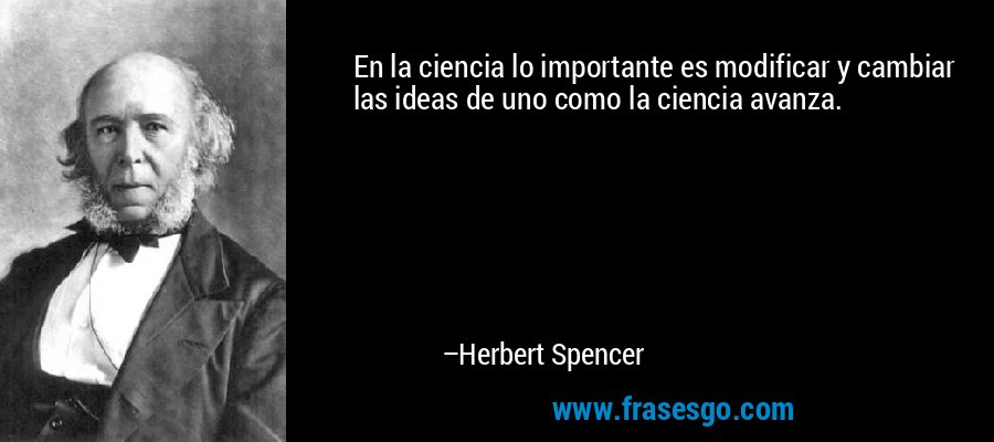 En la ciencia lo importante es modificar y cambiar las ideas de uno como la ciencia avanza. – Herbert Spencer