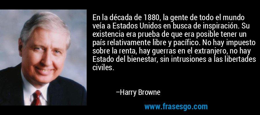 En la década de 1880, la gente de todo el mundo veía a Estados Unidos en busca de inspiración. Su existencia era prueba de que era posible tener un país relativamente libre y pacífico. No hay impuesto sobre la renta, hay guerras en el extranjero, no hay Estado del bienestar, sin intrusiones a las libertades civiles. – Harry Browne