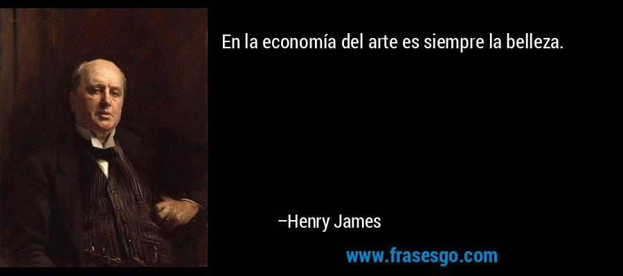 En la economía del arte es siempre la belleza. – Henry James