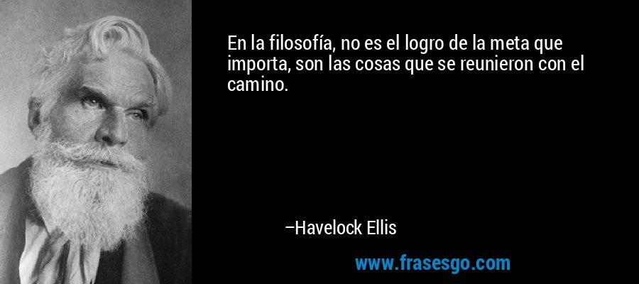 En la filosofía, no es el logro de la meta que importa, son las cosas que se reunieron con el camino. – Havelock Ellis