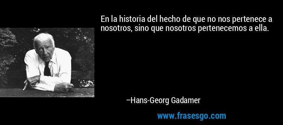 En la historia del hecho de que no nos pertenece a nosotros, sino que nosotros pertenecemos a ella. – Hans-Georg Gadamer