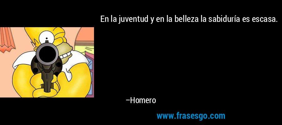 En la juventud y en la belleza la sabiduría es escasa. – Homero